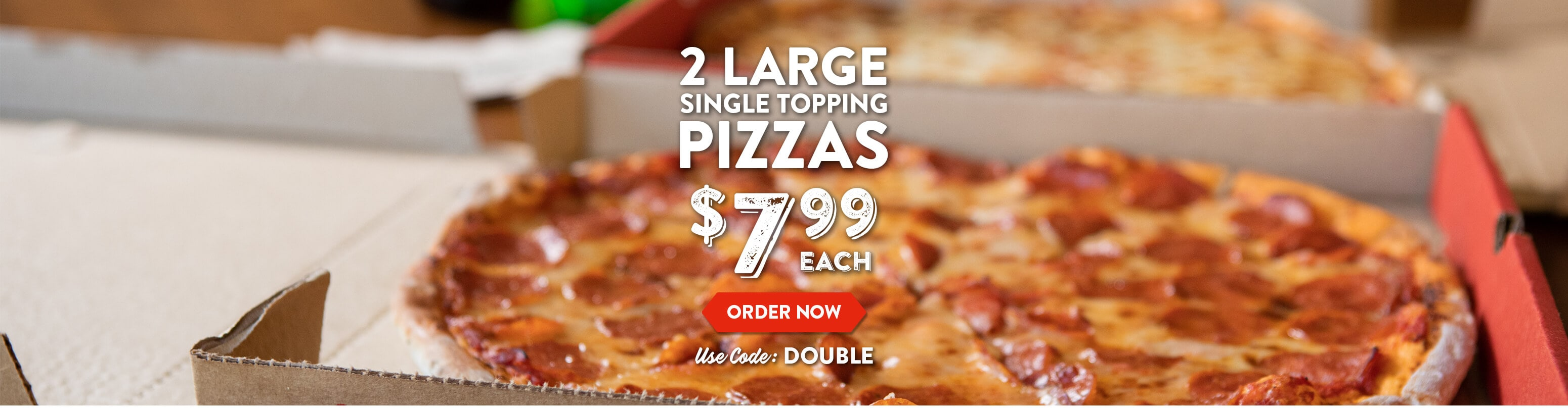 2 Large Single Topping Pizzas for $7.99 each with code DOUBLE! Order now here.